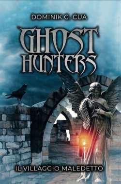 """Cover Reveal: """"IL VILLAGGIO MALEDETTO – Ghost Hunters"""" di Dominik G. Cua –  A LIBRO APERTO"""